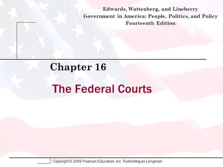 Copyright © 2009 Pearson Education, Inc. Publishing as Longman. The Federal Courts Chapter 16 Edwards, Wattenberg, and Lineberry Government in America: