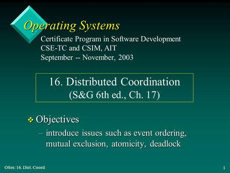 OSes: 16. Dist. Coord 1 Operating Systems v Objectives –introduce issues such as event ordering, mutual exclusion, atomicity, deadlock Certificate Program.
