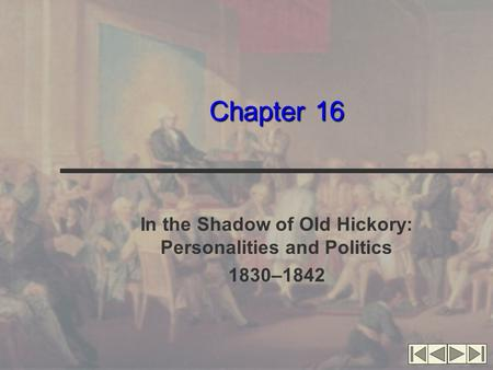 Chapter 16 In the Shadow of Old Hickory: Personalities and Politics 1830–1842.