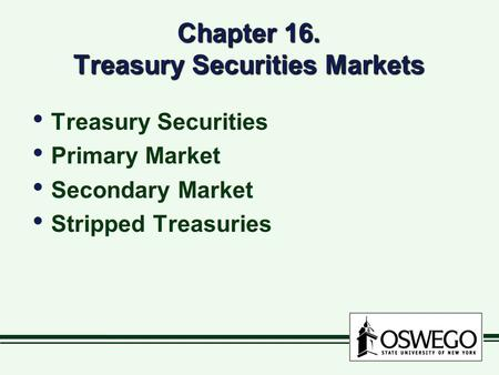 Chapter 16. Treasury Securities Markets Treasury Securities Primary Market Secondary Market Stripped Treasuries Treasury Securities Primary Market Secondary.