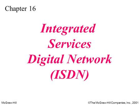 McGraw-Hill©The McGraw-Hill Companies, Inc., 2001 Chapter 16 Integrated Services Digital Network (ISDN)