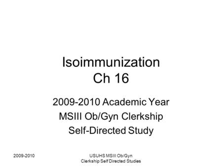 2009-2010USUHS MSIII Ob/Gyn Clerkship Self Directed Studies Isoimmunization Ch 16 2009-2010 Academic Year MSIII Ob/Gyn Clerkship Self-Directed Study.