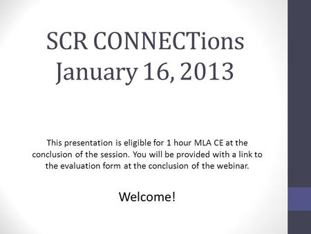 SCR CONNECTions January 16, 2013 This presentation is eligible for 1 hour MLA CE at the conclusion of the session. You will be provided with a link to.