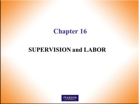 Chapter 16 SUPERVISION and LABOR. 2 Supervision Today! 6 th Edition Robbins, DeCenzo, Wolter © 2010 Pearson Higher Education, Upper Saddle River, NJ 07458.