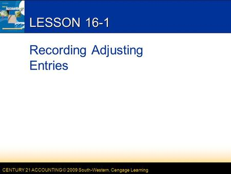CENTURY 21 ACCOUNTING © 2009 South-Western, Cengage Learning LESSON 16-1 Recording Adjusting Entries.