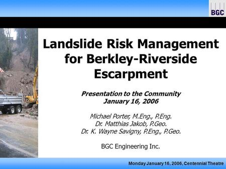 Monday January 16, 2006, Centennial Theatre Landslide Risk Management for Berkley-Riverside Escarpment Presentation to the Community January 16, 2006 Michael.