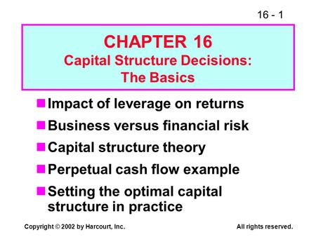 16 - 1 Copyright © 2002 by Harcourt, Inc.All rights reserved. CHAPTER 16 Capital Structure Decisions: The Basics Impact of leverage on returns Business.