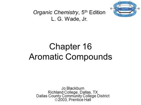 Chapter 16 Aromatic Compounds Jo Blackburn Richland College, Dallas, TX Dallas County Community College District  2003,  Prentice Hall Organic Chemistry,