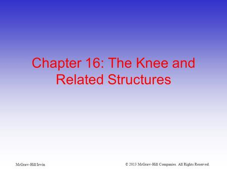 McGraw-Hill/Irwin © 2013 McGraw-Hill Companies. All Rights Reserved. Chapter 16: The Knee and Related Structures.