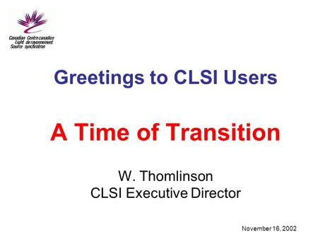 November 16, 2002 Greetings to CLSI Users A Time of Transition W. Thomlinson CLSI Executive Director.