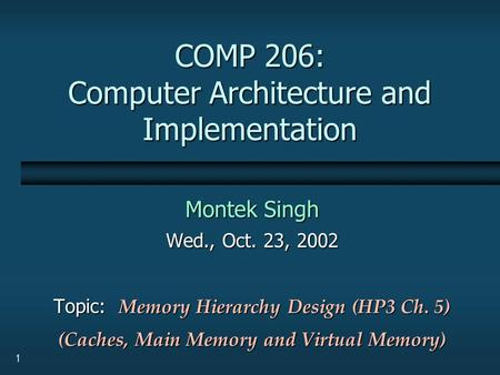 1 COMP 206: Computer Architecture and Implementation Montek Singh Wed., Oct. 23, 2002 Topic: Memory Hierarchy Design (HP3 Ch. 5) (Caches, Main Memory and.