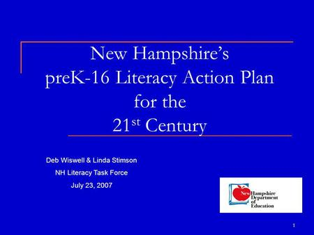 1 New Hampshire's preK-16 Literacy Action Plan for the 21 st Century Deb Wiswell & Linda Stimson NH Literacy Task Force July 23, 2007.