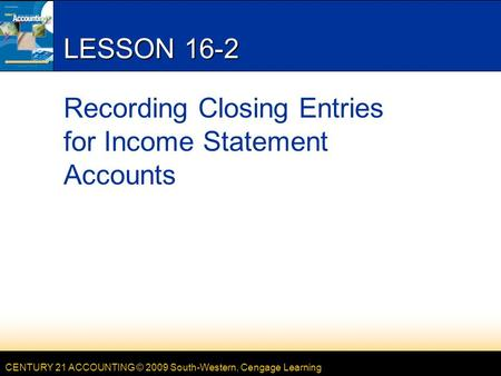 CENTURY 21 ACCOUNTING © 2009 South-Western, Cengage Learning LESSON 16-2 Recording Closing Entries for Income Statement Accounts.