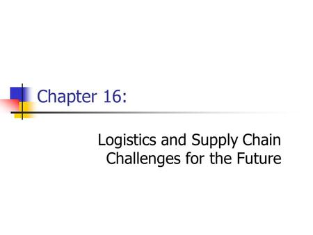 Chapter 16: Logistics and Supply Chain Challenges for the Future.