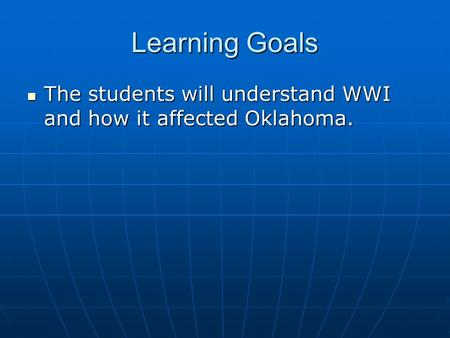Learning Goals The students will understand WWI and how it affected Oklahoma. The students will understand WWI and how it affected Oklahoma.