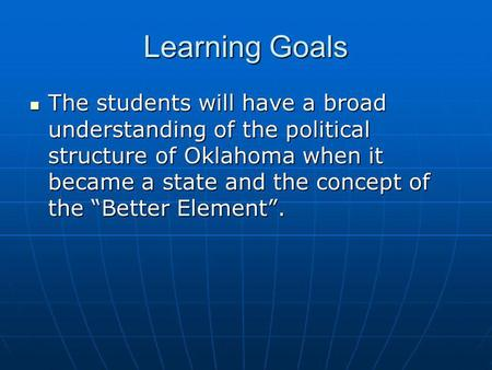 "Learning Goals The students will have a broad understanding of the political structure of Oklahoma when it became a state and the concept of the ""Better."