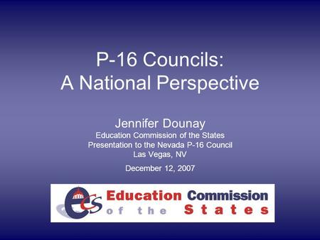 P-16 Councils: A National Perspective Jennifer Dounay Education Commission of the States Presentation to the Nevada P-16 Council Las Vegas, NV December.
