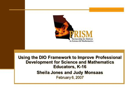 Using the DIO Framework to Improve Professional Development for Science and Mathematics Educators, K-16 Sheila Jones and Judy Monsaas February 6, 2007.