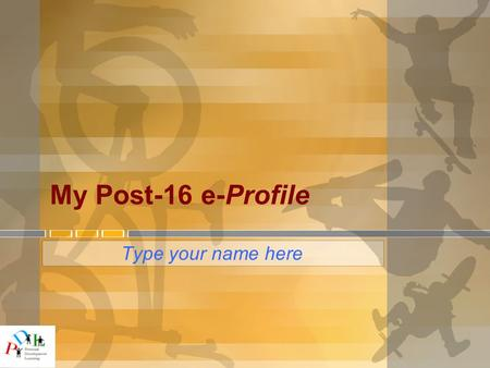 My Post-16 e-Profile Type your name here. Post-16 e-Profile ● This e-Profile has a number of pages suggesting things you may wish to include as part of.