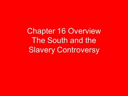 Chapter 16 Overview The South and the Slavery Controversy.