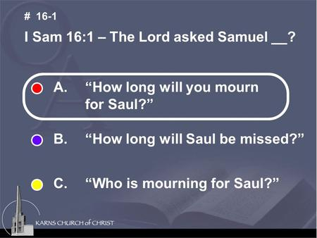 "A. ""How long will you mourn for Saul?"" B. ""How long will Saul be missed?"" C. ""Who is mourning for Saul?"" I Sam 16:1 – The Lord asked Samuel __? # 16-1."