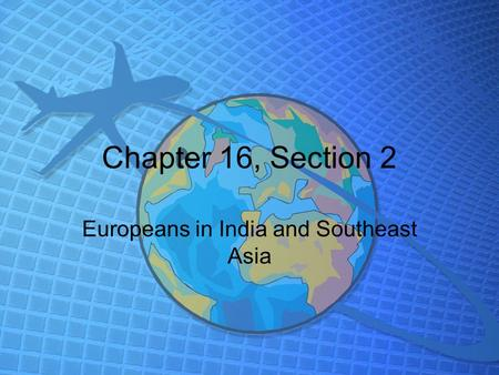 Chapter 16, Section 2 Europeans in India and Southeast Asia.