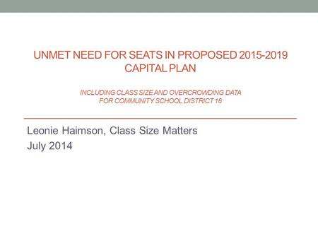 Leonie Haimson, Class Size Matters July 2014 UNMET NEED FOR SEATS IN PROPOSED 2015-2019 CAPITAL PLAN INCLUDING CLASS SIZE AND OVERCROWDING DATA FOR COMMUNITY.
