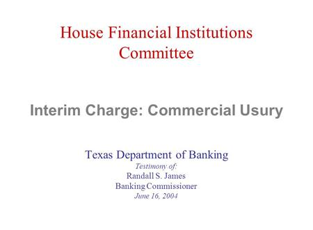House Financial Institutions Committee Interim Charge: Commercial Usury Texas Department of Banking Testimony of: Randall S. James Banking Commissioner.