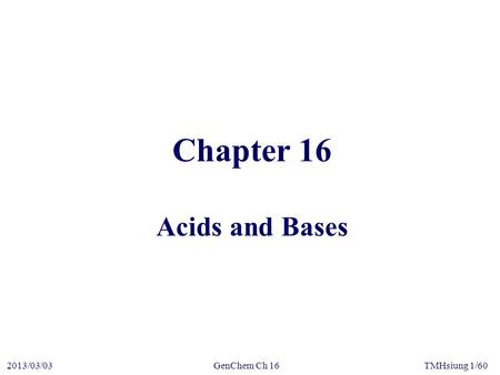 GenChem Ch 162013/03/03TMHsiung 1/60 Chapter 16 Acids and Bases.