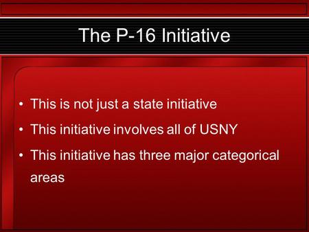 The P-16 Initiative This is not just a state initiative This initiative involves all of USNY This initiative has three major categorical areas.