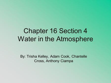 Chapter 16 Section 4 Water in the Atmosphere By: Trisha Kelley, Adam Cook, Chantelle Cross, Anthony Ciampa.
