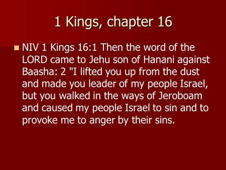 1 Kings, chapter 16 NIV 1 Kings 16:1 Then the word of the LORD came to Jehu son of Hanani against Baasha: 2 I lifted you up from the dust and made you.