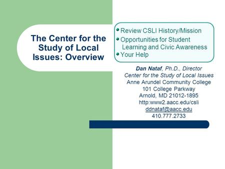 The Center for the Study of Local Issues: Overview Review CSLI History/Mission Opportunities for Student Learning and Civic Awareness Your Help Dan Nataf,
