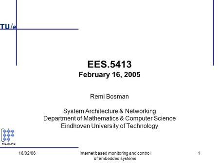 16/02/06Internet based monitoring and control of embedded systems 1 EES.5413 February 16, 2005 Remi Bosman System Architecture & Networking Department.