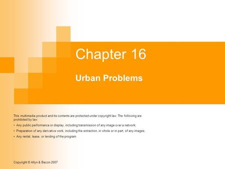 Copyright © Allyn & Bacon 2007 Chapter 16 Urban Problems This multimedia product and its contents are protected under copyright law. The following are.