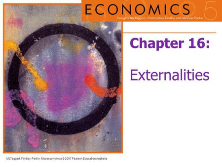 McTaggart, Findlay, Parkin: Microeconomics © 2007 Pearson Education Australia Chapter 16: Externalities.