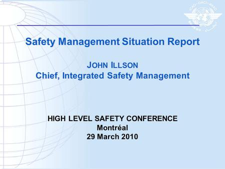 Safety Management Situation Report J OHN I LLSON Chief, Integrated Safety Management HIGH LEVEL SAFETY CONFERENCE Montréal 29 March 2010.