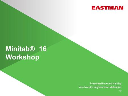 Minitab® 16 Workshop Presented by Arved Harding Your friendly, neighborhood statistician.