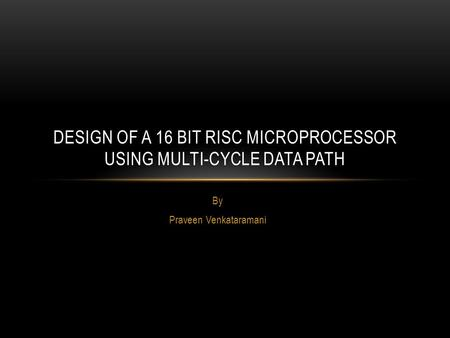 By Praveen Venkataramani DESIGN OF A 16 BIT RISC MICROPROCESSOR USING MULTI-CYCLE DATA PATH.