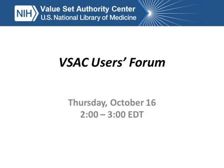 VSAC Users' Forum Thursday, October 16 2:00 – 3:00 EDT.