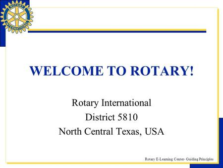 Rotary E-Learning Center- Guiding Principles WELCOME TO ROTARY! Rotary International District 5810 North Central Texas, USA.