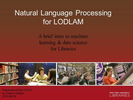 Natural Language Processing for LODLAM Presented at IGeLU 2014 by Corey A Harper 2014-09-16 A brief intro to machine learning & data science for Libraries.