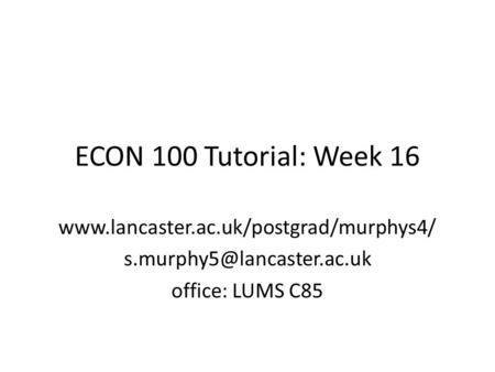 ECON 100 Tutorial: Week 16  office: LUMS C85.