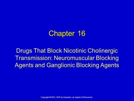 Copyright © 2013, 2010 by Saunders, an imprint of Elsevier Inc. Chapter 16 Drugs That Block Nicotinic Cholinergic Transmission: Neuromuscular Blocking.