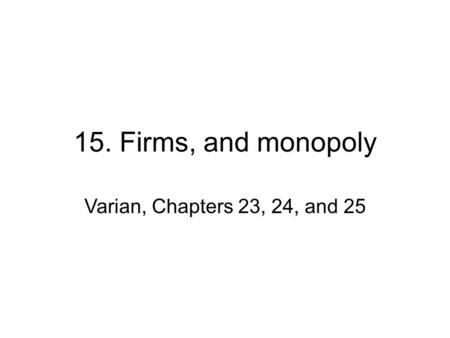 15. Firms, and monopoly Varian, Chapters 23, 24, and 25.