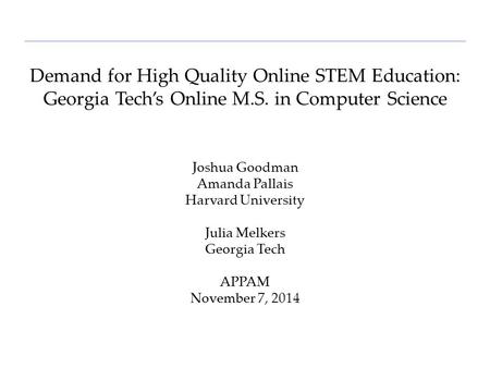 Demand for High Quality Online STEM Education: Georgia Tech's Online M.S. in Computer Science Joshua Goodman Amanda Pallais Harvard University Julia Melkers.