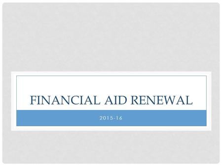 FINANCIAL AID RENEWAL 2015-16. REQUIRED DOCUMENTS DUE APRIL 15TH 1.2015-16 FAFSA: available as of January 1, 2015 www.fafsa.ed.gov 2.2015-16 CSS Profile: