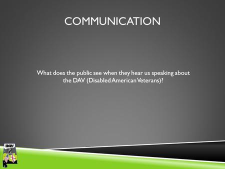 Department of Alabama COMMUNICATION What does the public see when they hear us speaking about the DAV (Disabled American Veterans)?