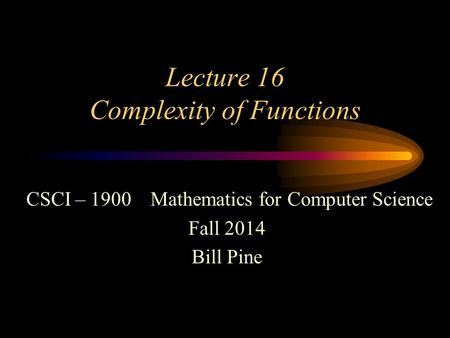 Lecture 16 Complexity of Functions CSCI – 1900 Mathematics for Computer Science Fall 2014 Bill Pine.