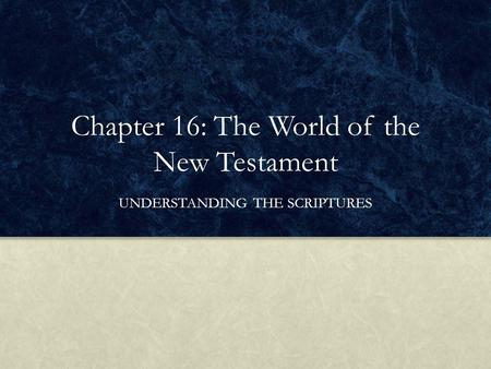 Chapter 16: The World of the New Testament UNDERSTANDING THE SCRIPTURES.